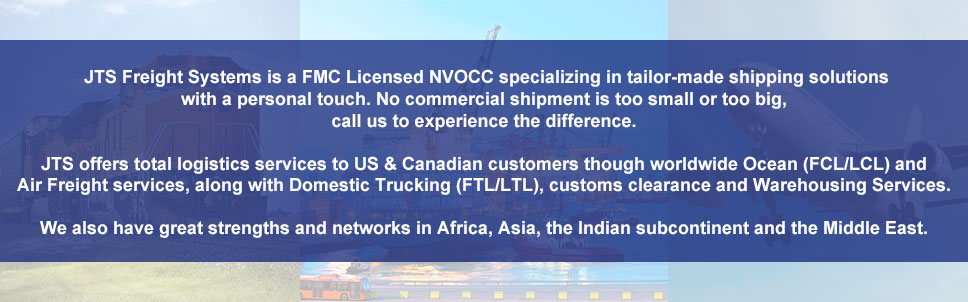 JTS Freight Systems is a FMC Licensed NVOCC specializing in tailor-made shipping solutions with a personal touch. No commercial shipment is too small or too big, call us to experience the difference